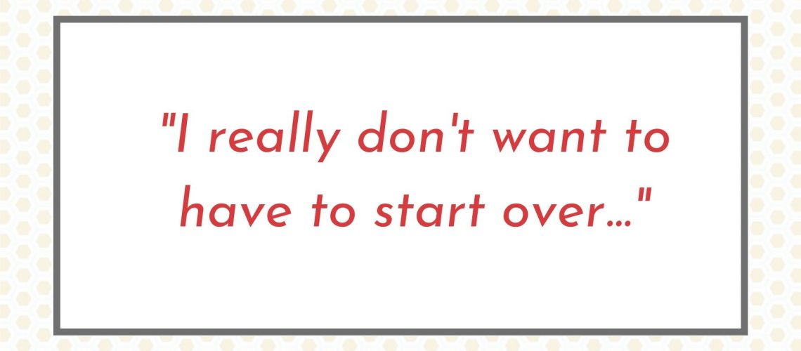 I really don't want to have to start over